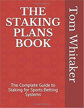 The Staking Plans Book The Complete Guide to Staking for Sports Betting Systems: Money Management Methods to Make More Profit from Winning Strategies with an Innovative Research Methodology